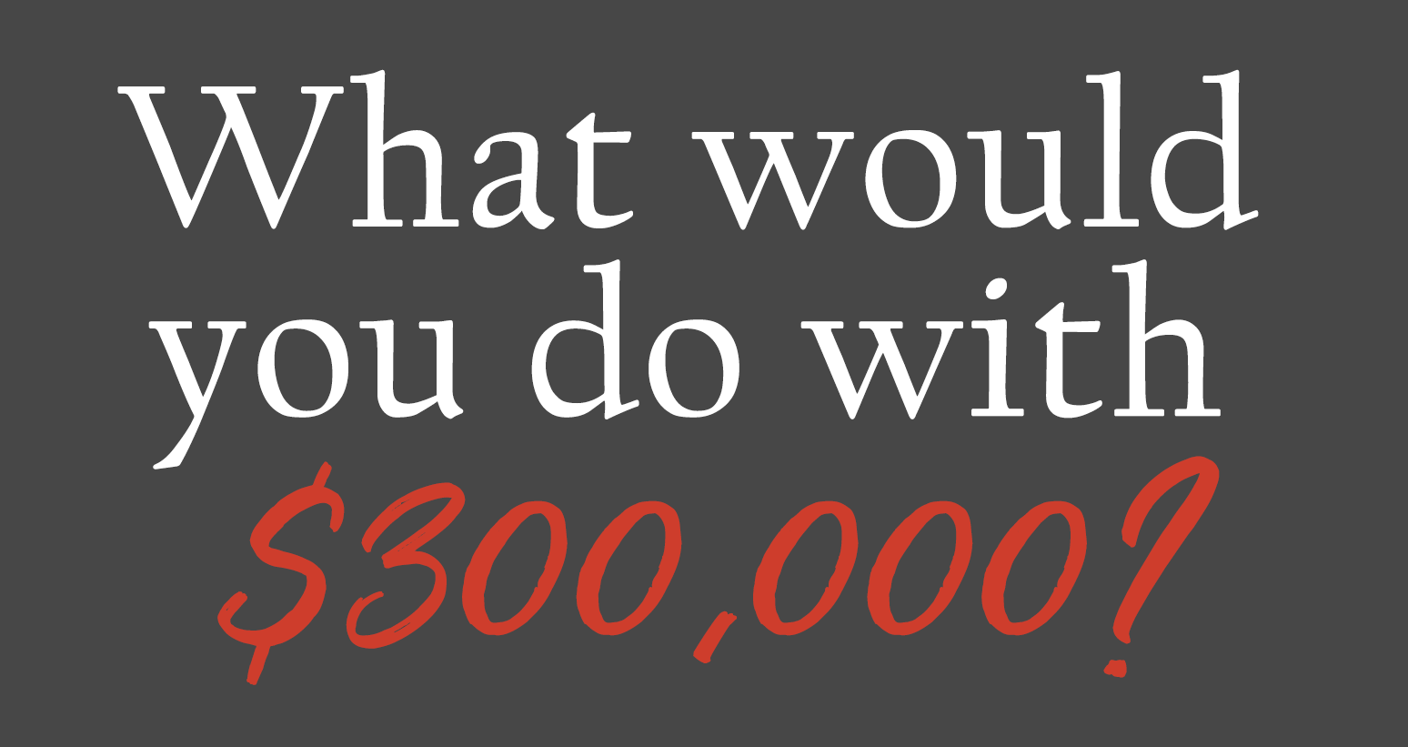 What would you do with $300,000?